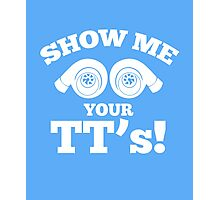 Show me your TT's! awesome sassy clever quotes funny t-shirt Photographic Print