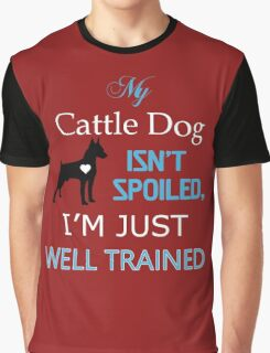 My cattle DOG isn't spoiled. I'm just well Trained Graphic T-Shirt
