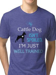 My cattle DOG isn't spoiled. I'm just well Trained Tri-blend T-Shirt