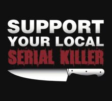 Support your local serial killer by IsonimusXXIII