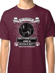 My shadow has FOUR LEGS and a WIGGLE BUTT. BOSTON TERRIER Classic T-Shirt