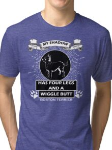 My shadow has FOUR LEGS and a WIGGLE BUTT. BOSTON TERRIER Tri-blend T-Shirt