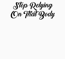 Stop Relying on that Body Unisex T-Shirt