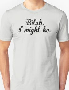B*tch I Might Be T-Shirt Unisex T-Shirt