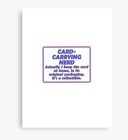 CARD-CARRYING NERD - ACTUALLY I KEEP THE CARD AT HOME, IN ITS ORIGINAL PACKAGING. IT'S A COLLECTIBLE. Canvas Print