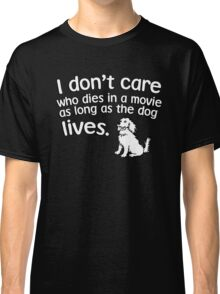 I don't care who dies in a move as long as the dog lives Classic T-Shirt
