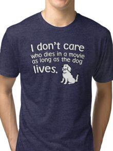 I don't care who dies in a move as long as the dog lives Tri-blend T-Shirt