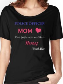 Police Officer MOM. Most people never meet their HEROS I raised mine. Women's Relaxed Fit T-Shirt