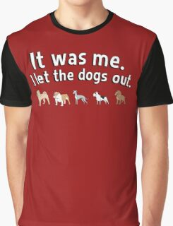 It was me. I let the dogs out. Graphic T-Shirt