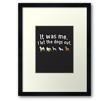 It was me. I let the dogs out. Framed Print