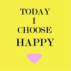 Today I Choose Happy by CreativeEm
