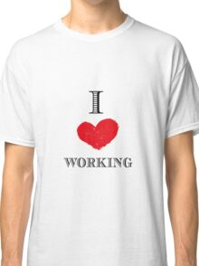 I love working Classic T-Shirt