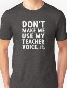 Don't make me use my teacher voice. Unisex T-Shirt