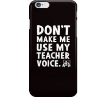Don't make me use my teacher voice. iPhone Case/Skin