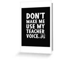 Don't make me use my teacher voice. Greeting Card