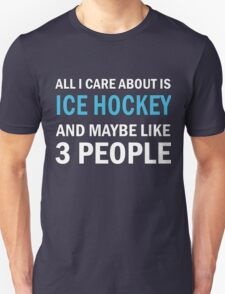 All I Care About is Ice Hockey & Mayble Like 3 People Unisex T-Shirt