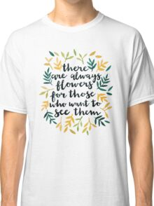 There are Always Flowers Classic T-Shirt