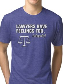 Lawyers have feelings too. (allegedly) Tri-blend T-Shirt