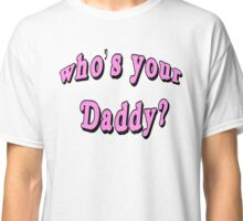 Whos Your Daddy Classic T-Shirt