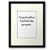 Smart quote: for you to insult me i first must value your opinion Framed Print