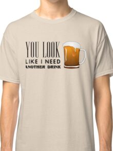 You Look Like I need Another Drink - Funny Pick Up Flirt  Classic T-Shirt