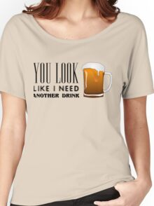 You Look Like I need Another Drink - Funny Pick Up Flirt  Women's Relaxed Fit T-Shirt