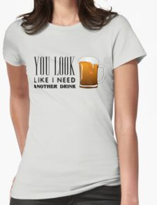 You Look Like I need Another Drink - Funny Pick Up Flirt  Womens Fitted T-Shirt