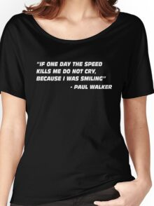 Paul Walker Quote - If One Day The Speed Kills me.... Women's Relaxed Fit T-Shirt