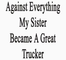 Against Everything My Sister Became A Great Trucker  by supernova23