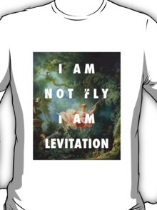 I AM NOT FLY, I AM LEVITATION T-Shirt