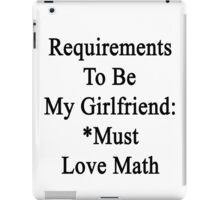 Requirements To Be My Girlfriend: *Must Love Math  iPad Case/Skin