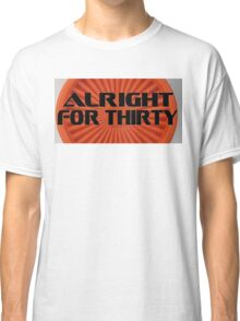 Alright For Thirty  Classic T-Shirt