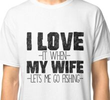 I LOVE it when MY WIFE let's me go fishing Classic T-Shirt