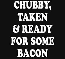 chubby taken and ready for some bacon Unisex T-Shirt