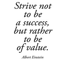 EINSTEIN, Strive not to be a success, but rather to be of value. Albert Einstein Photographic Print