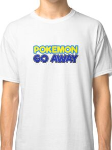 Pokemon Go Away Funny Sarcastic Quote Classic T-Shirt