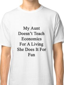 My Aunt Doesn't Teach Economics For A Living She Does It For Fun  Classic T-Shirt