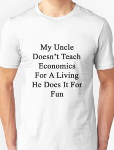 My Uncle Doesn't Teach Economics For A Living He Does It For Fun Unisex T-Shirt