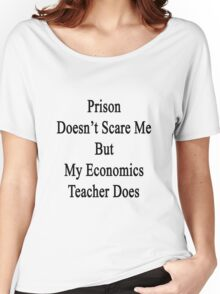 Prison Doesn't Scare Me But My Economics Teacher Does  Women's Relaxed Fit T-Shirt