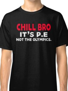 Chill Bro It's P.e Not the Olympics. Classic T-Shirt