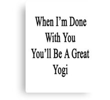 When I'm Done With You You'll Be A Great Yogi Canvas Print