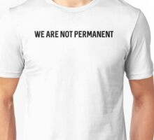 We are not permanent. Unisex T-Shirt
