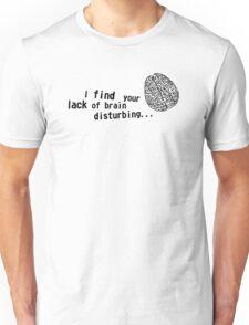 I find your lack of brain disturbing Unisex T-Shirt