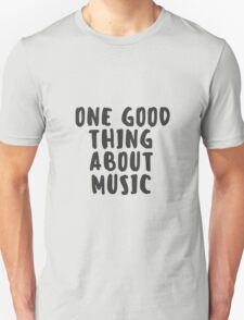 One Good Thing About Music - Tshirts & Hoodies  Unisex T-Shirt