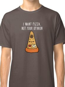 I want pizza, not your opinion Funny T-shirt Classic T-Shirt