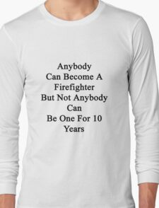 Anybody Can Become A Firefighter But Not Anybody Can Be One For 10 Years  Long Sleeve T-Shirt