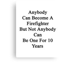 Anybody Can Become A Firefighter But Not Anybody Can Be One For 10 Years  Canvas Print