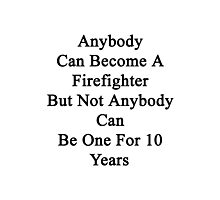 Anybody Can Become A Firefighter But Not Anybody Can Be One For 10 Years  Photographic Print