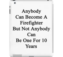 Anybody Can Become A Firefighter But Not Anybody Can Be One For 10 Years  iPad Case/Skin