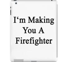 I'm Making You A Firefighter  iPad Case/Skin
